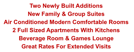 Two Newly Built Additions  New Family & Group Suites Air Conditioned Modern Comfortable Rooms  2 Full Sized Apartments With Kitchens Beverage Room & Games Lounge Great Rates For Extended Visits