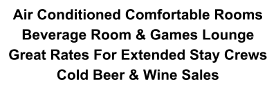 Air Conditioned Comfortable Rooms  Beverage Room & Games Lounge Great Rates For Extended Stay Crews Cold Beer & Wine Sales